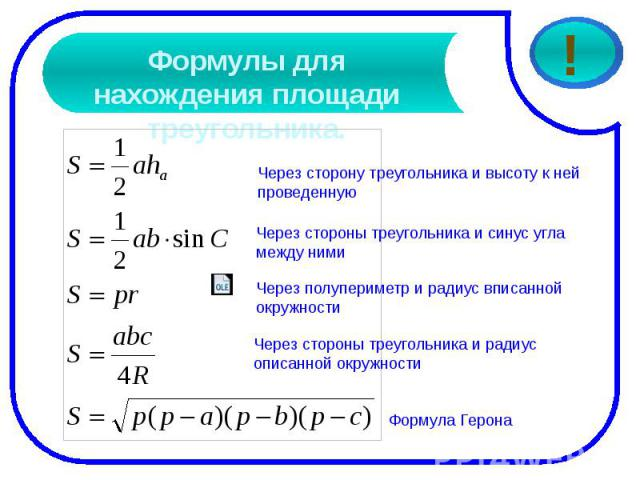 Формулы для нахождения площади треугольника.Через сторону треугольника и высоту к ней проведеннуюЧерез стороны треугольника и синус угла между нимиЧерез полупериметр и радиус вписанной окружностиЧерез стороны треугольника и радиус описанной окружности