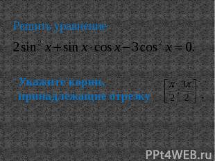 Решить уравнение Укажите корни, принадлежащие отрезку