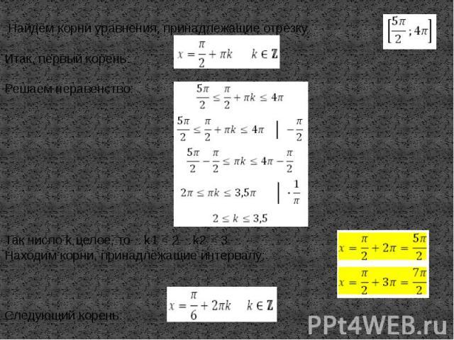 Найдём корни уравнения, принадлежащие отрезкуИтак, первый корень:Решаем неравенство:Так число k целое, то k1= 2 k2= 3Находим корни, принадлежащие интервалу:Следующий корень: