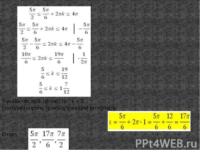 Так как число k целое, то k = 1.Находим корень принадлежащий интервалу:Ответ: