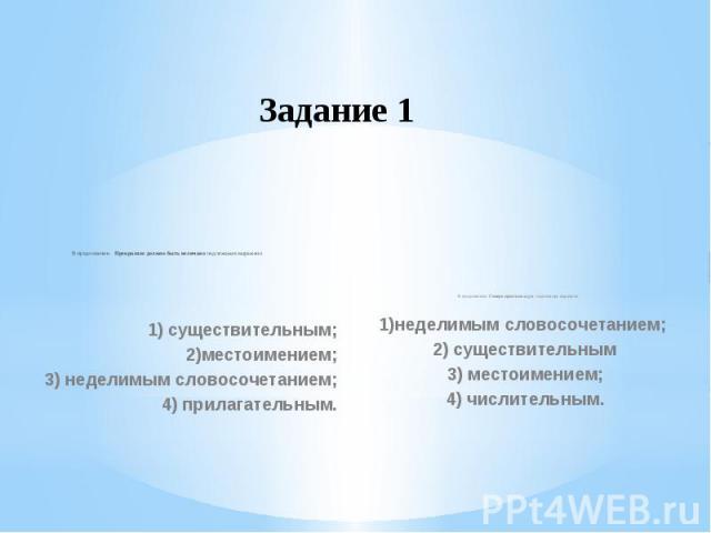 Задание 1  В предложении  Прекрасное должно быть величаво подлежащее выражено1) существительным;2)местоимением;3) неделимым словосочетанием;4) прилагательным.В предложении Семеро одного не ждут подлежащее выражено1)неделимым словосочетанием; 2) …