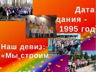 Дата создания - 1995 годНаш девиз:«Мы строим своё будущее»