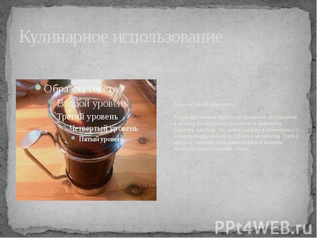 Кулинарное использование Кофе из корней одуванчикаКорни одуванчика, тщательно промытые, высушенные в духовке до побурения, размолоть в кофемолке. Заварить, как кофе. Но лучше смешать в пропорции 1:1 с молотым цикорием (1 ч. л. на стакан кипятка). Пи…