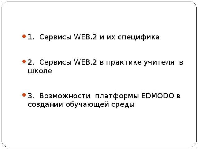 1. Сервисы WEB.2 и их специфика2. Сервисы WEB.2 в практике учителя в школе3. Возможности платформы EDMODO в создании обучающей среды