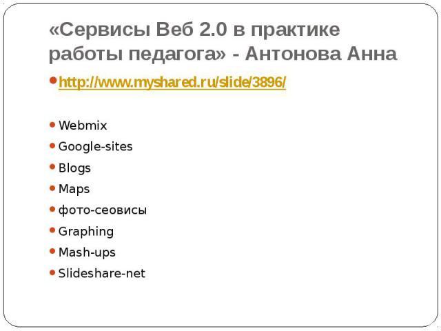 «Сервисы Веб 2.0 в практике работы педагога» - Антонова Анна http://www.myshared.ru/slide/3896/WebmixGoogle-sitesBlogsMapsфото-сеовисыGraphingMash-upsSlideshare-net