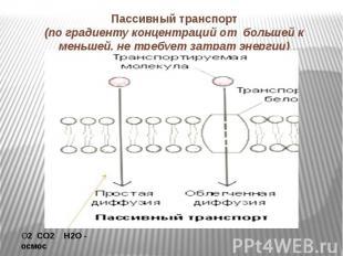 Пассивный транспорт(по градиенту концентраций от большей к меньшей, не требует з