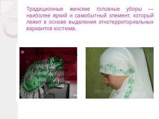 Традиционные женские головные уборы — наиболее яркий и самобытный элемент, котор