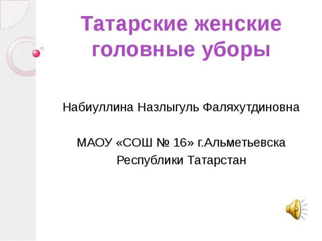 Татарские женские головные уборыНабиуллина Назлыгуль ФаляхутдиновнаМАОУ «СОШ № 16» г.АльметьевскаРеспублики Татарстан