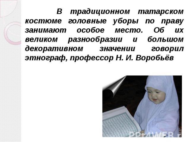 В традиционном татарском костюме головные уборы по праву занимают особое место. Об их великом разнообразии и большом декоративном значении говорил этнограф, профессор Н. И. Воробьёв