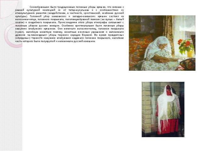 Своеобразными были традиционные головные уборы кряшен, что связано с ранней культурной изоляцией их от татар-мусульман и с особенностями их этнокультурного развития (воздействием, в частности, христианской, особенно русской культуры). Головной убор …