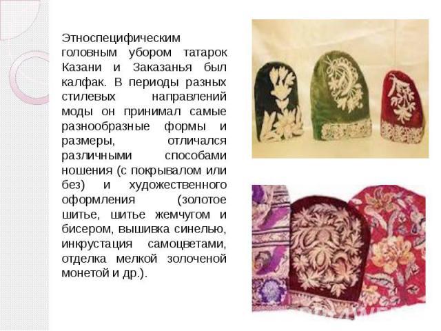 Этноспецифическим головным убором татарок Казани и Заказанья был калфак. В периоды разных стилевых направлений моды он принимал самые разнообразные формы и размеры, отличался различными способами ношения (с покрывалом или без) и художественного офор…