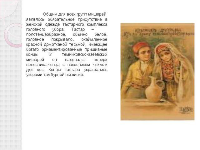 Общим для всех групп мишарей являлось обязательное присутствие в женской одежде тастарного комплекса головного убора. Тастар – полотенцеобразное, обычно белое, головное покрывало, окаймленное красной домотканой тесьмой, имеющее богато орнаментирован…