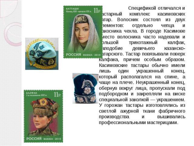 Спецификой отличался и тастарный комплекс касимовских татар. Волосник состоял из двух элементов: отдельно чепца и накосника чехла. В городе Касимове вместо волосника часто надевали и большой трикотажный калфак, наподобие девичьего казанско-татарског…