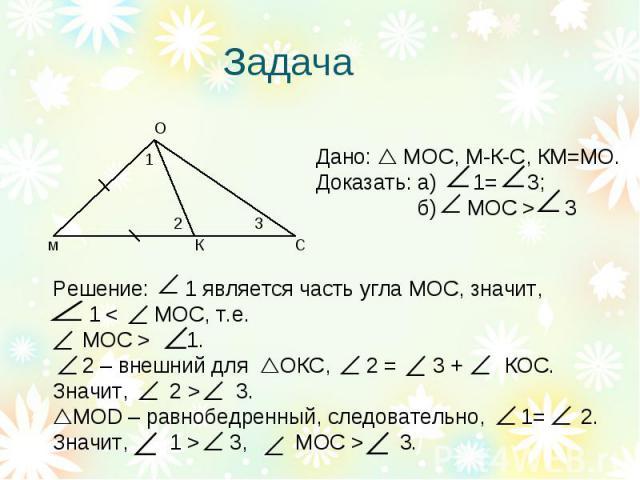 Задача Дано: МОС, М-К-С, КМ=МО.Доказать: а) 1= 3; б) МОС > 3Решение: 1 является часть угла МОС, значит, 1 < МОС, т.е. МОС > 1. 2 – внешний для ОКС, 2 = 3 + КОС.Значит, 2 > 3.MOD – равнобедренный, следовательно, 1= 2.Значит, 1 > 3, MOC > 3.