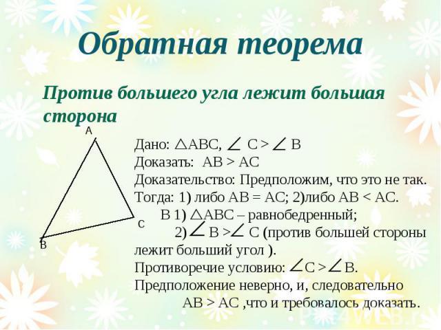 Обратная теорема Против большего угла лежит большая сторонаДано: АВС, С > ВДоказать: АВ > АС Доказательство: Предположим, что это не так.Тогда: 1) либо АВ = АС; 2)либо АВ < АС. В 1) АВС – равнобедренный; 2) В > C (против большей сторонылежит больший…