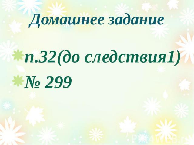 Домашнее задание п.32(до следствия1) № 299