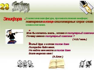 Эпифора Эпифора - Стилистическая фигура, противоположная анафоре; повторение в к