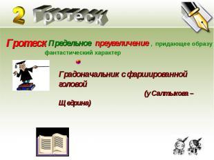 Гротеск Гротеск - Предельное преувеличение , придающее образу фантастический хар