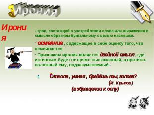 Ирония Ирония - троп, состоящий в употреблении слова или выражения в смысле обра