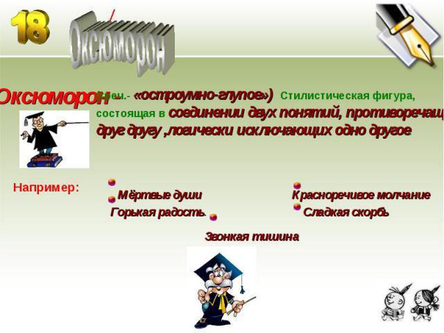 Оксюморон Оксюморон - (греч.- «остроумно-глупое») Стилистическая фигура,состоящая в соединении двух понятий, противоречащихдруг другу ,логически исключающих одно другое.Например: