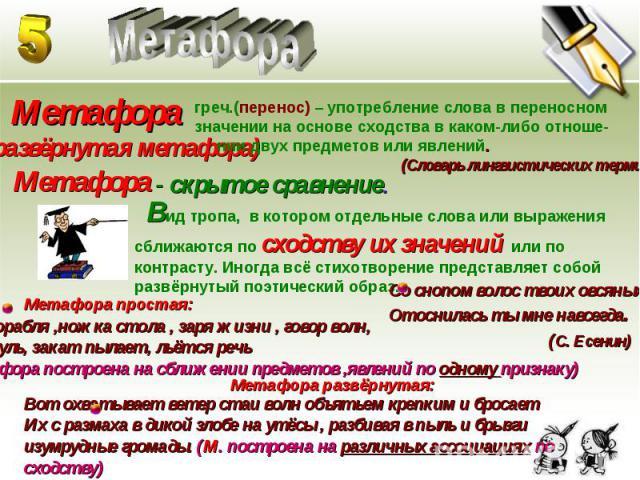 Метафора Метафора (развёрнутая метафора)греч.(перенос) – употребление слова в переносномзначении на основе сходства в каком-либо отноше- нии двух предметов или явлений. (Словарь лингвистических терминов)Метафора- скрытое сравнение. Вид тропа, в кото…