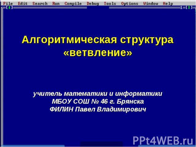 Алгоритмическая структура «ветвление»учитель математики и информатики МБОУ СОШ № 46 г. БрянскаФИЛИН Павел Владимирович
