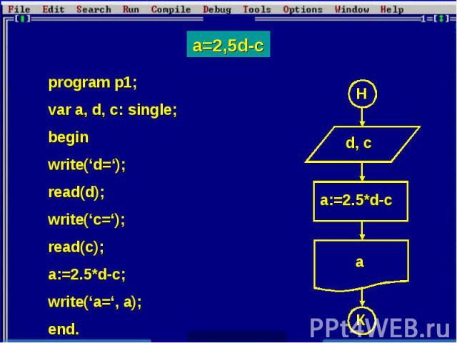 a=2,5d-c program p1; var a, d, c: single; begin write('d='); read(d);write('c=');read(c);a:=2.5*d-c;write('a=', a);end.
