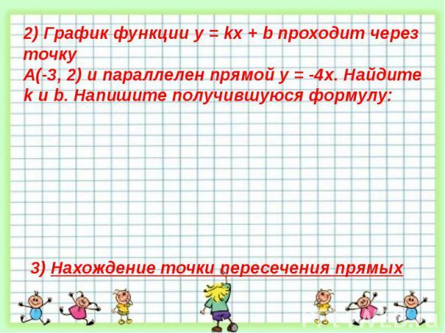 2) График функции у = kх + b проходит через точку А(-3, 2) и параллелен прямой у = -4х. Найдите k и b. Напишите получившуюся формулу:3) Нахождение точки пересечения прямых