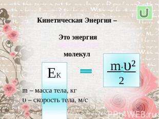 Кинетическая Энергия – Это энергиямолекулm – масса тела, кгυ – скорость тела, м/