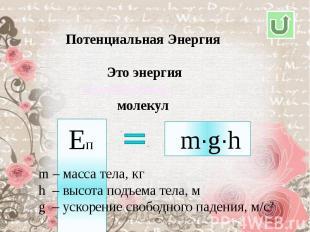 Потенциальная Энергия Это энергиямолекулm – масса тела, кгh – высота подъема тел