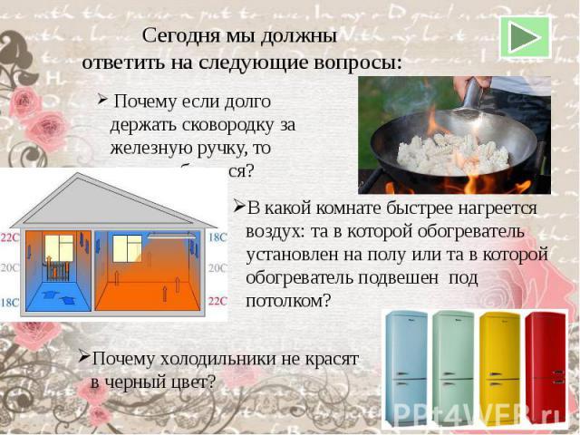 Сегодня мы должны ответить на следующие вопросы: Почему если долго держать сковородку за железную ручку, то можно обжечься?В какой комнате быстрее нагреется воздух: та в которой обогреватель установлен на полу или та в которой обогреватель подвешен …