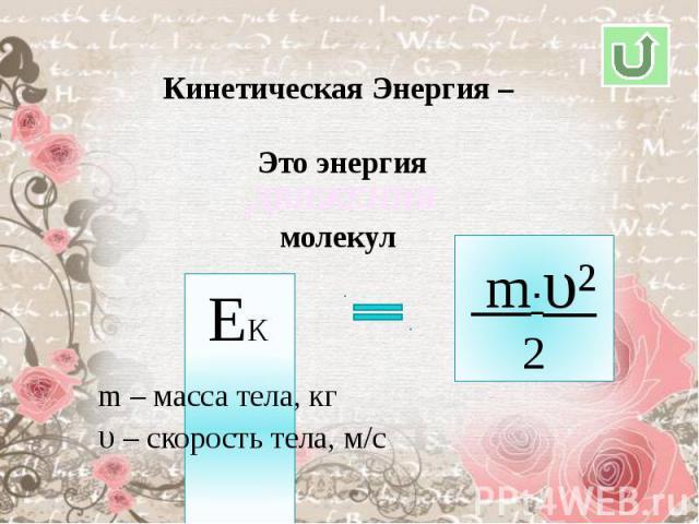 Кинетическая Энергия – Это энергиямолекулm – масса тела, кгυ – скорость тела, м/с