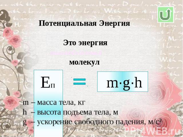 Потенциальная Энергия Это энергиямолекулm – масса тела, кгh – высота подъема тела, мg – ускорение свободного падения, м/с²
