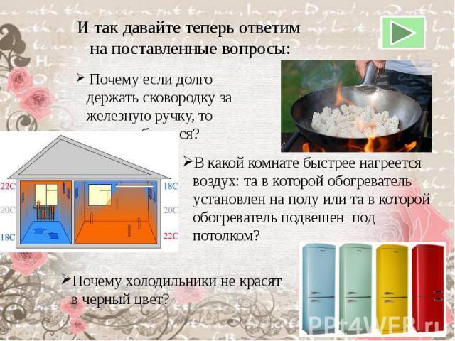 И так давайте теперь ответим на поставленные вопросы: Почему если долго держать сковородку за железную ручку, то можно обжечься?В какой комнате быстрее нагреется воздух: та в которой обогреватель установлен на полу или та в которой обогреватель подв…