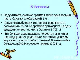 5. Вопросы Подсчитайте, сколько граммов весит одна восьмая часть буханки хлеба м