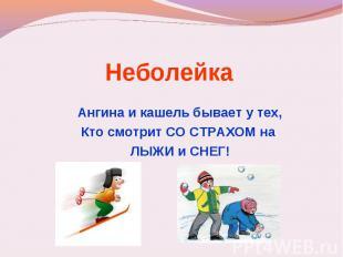 Неболейка Ангина и кашель бывает у тех,Кто смотрит СО СТРАХОМ на ЛЫЖИ и СНЕГ!