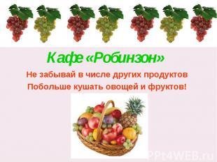 Кафе «Робинзон» Не забывай в числе других продуктовПобольше кушать овощей и фрук
