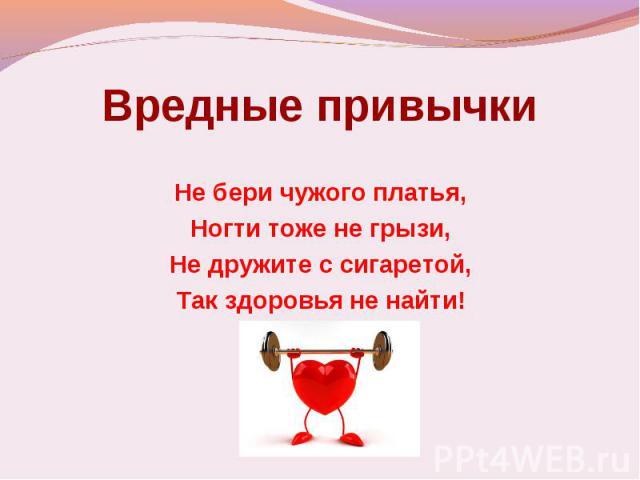 Вредные привычки Не бери чужого платья,Ногти тоже не грызи,Не дружите с сигаретой,Так здоровья не найти!