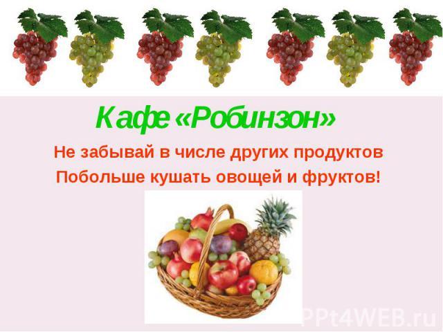 Кафе «Робинзон» Не забывай в числе других продуктовПобольше кушать овощей и фруктов!