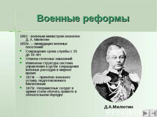 Военные реформы 1861 - военным министром назначен Д. А. Милютин1855г. – ликвидац