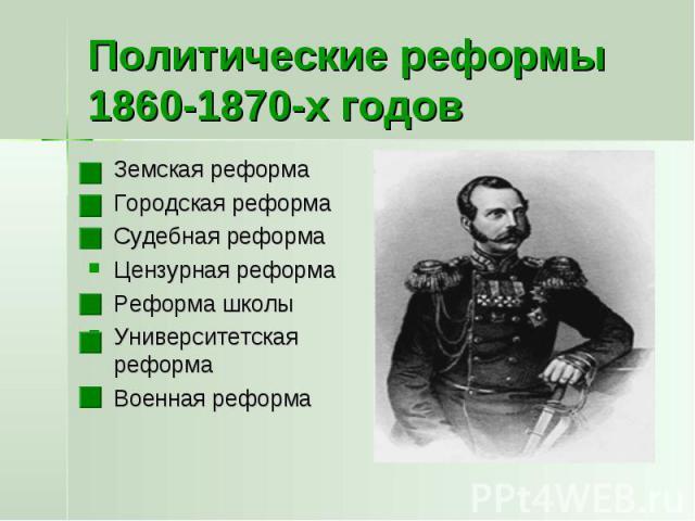 Политические реформы 1860-1870-х годов Земская реформаГородская реформаСудебная реформаЦензурная реформаРеформа школыУниверситетская реформаВоенная реформа