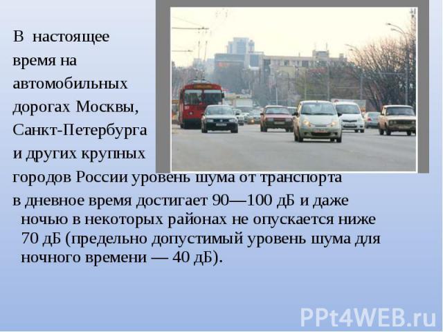 В настоящее время на автомобильных дорогах Москвы, Санкт-Петербурга и других крупных городов России уровень шума от транспорта в дневное время достигает 90—100 дБ и даже ночью в некоторых районах не опускается ниже 70 дБ (предельно допустимый уровен…