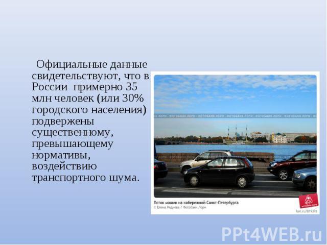 Официальные данные свидетельствуют, что в России примерно 35 млн человек (или 30% городского населения) подвержены существенному, превышающему нормативы, воздействию транспортного шума.