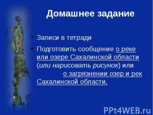 Домашнее задание Записи в тетрадиПодготовить сообщение о реке или озере Сахалинс