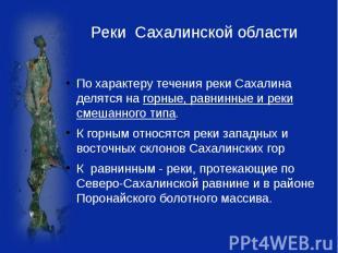 Реки Сахалинской области По характеру течения реки Сахалина делятся на горные, р