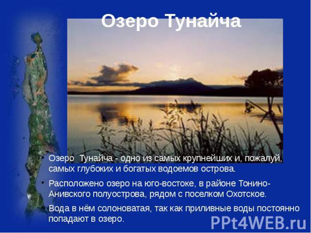 Озеро Тунайча Озеро Тунайча - одно из самых крупнейших и, пожалуй, самых глубоких и богатых водоемов острова. Расположено озеро на юго-востоке, в районе Тонино-Анивского полуострова, рядом с поселком Охотское. Вода в нём солоноватая, так как приливн…