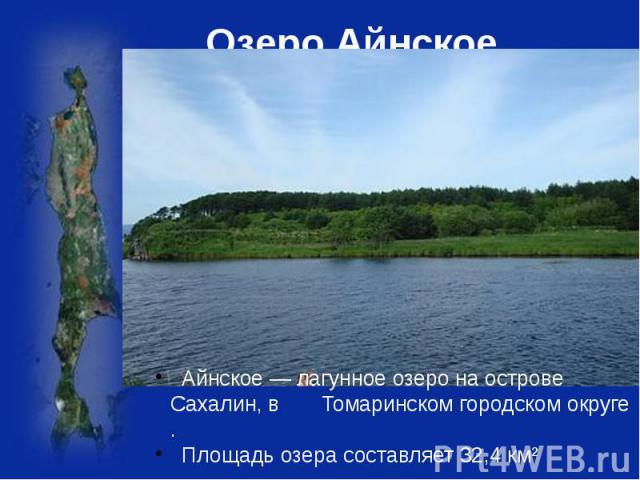 Озеро Айнское Айнское— лагунноеозерона острове Сахалин, в Томаринском городскомокруге . Площадьозерасоставляет 32,4 км²