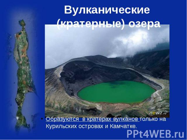 Вулканические (кратерные) озера Образуются в кратерах вулканов только на Курильских островах и Камчатке.