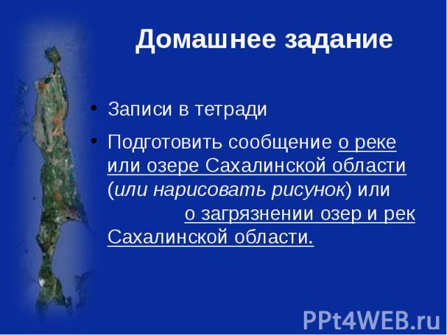 Домашнее задание Записи в тетрадиПодготовить сообщение о реке или озере Сахалинской области (или нарисовать рисунок) или о загрязнении озер и рек Сахалинской области.