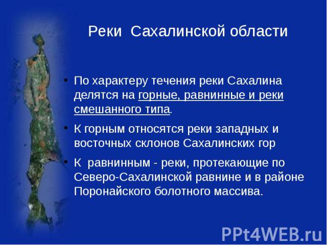 Реки Сахалинской области По характеру течения реки Сахалина делятся на горные, равнинные и реки смешанного типа. К горным относятся реки западных и восточных склонов Сахалинских горК равнинным - реки, протекающие по Северо-Сахалинской равнине и в ра…